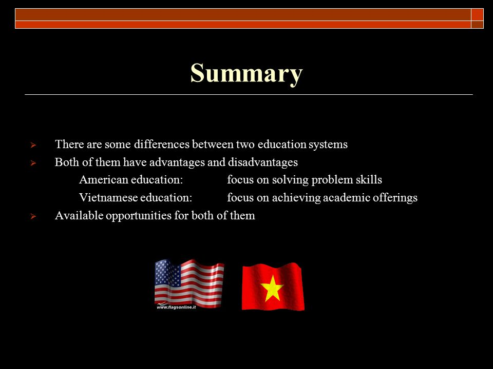 Summary  There are some differences between two education systems  Both of them have advantages and disadvantages American education:focus on solvin