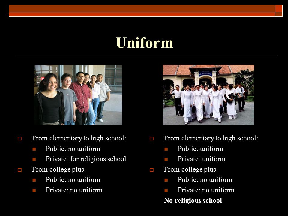 Uniform  From elementary to high school: Public: no uniform Private: for religious school  From college plus: Public: no uniform Private: no uniform