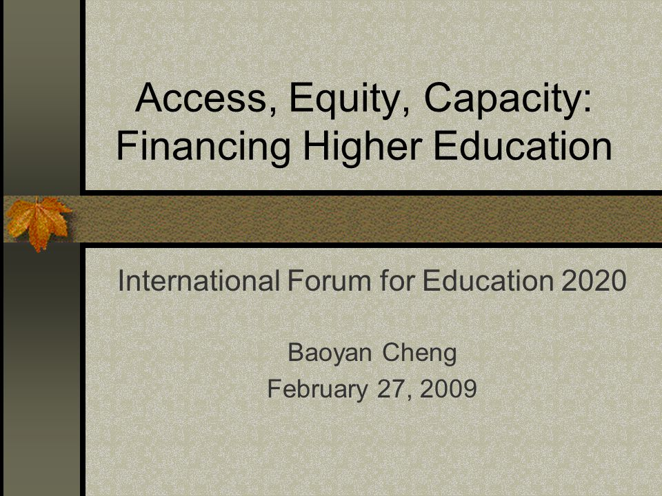 Access, Equity, Capacity: Financing Higher Education International Forum for Education 2020 Baoyan Cheng February 27, 2009