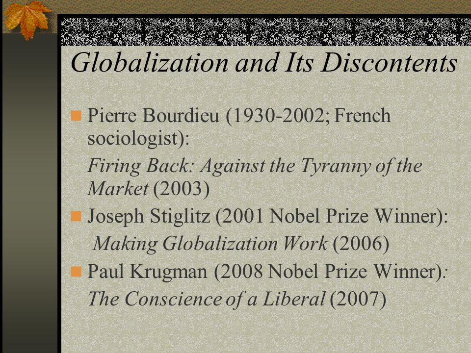 Globalization and Its Discontents Pierre Bourdieu (1930-2002; French sociologist): Firing Back: Against the Tyranny of the Market (2003) Joseph Stiglitz (2001 Nobel Prize Winner): Making Globalization Work (2006) Paul Krugman (2008 Nobel Prize Winner): The Conscience of a Liberal (2007)