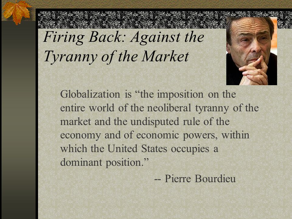 Firing Back: Against the Tyranny of the Market Globalization is the imposition on the entire world of the neoliberal tyranny of the market and the undisputed rule of the economy and of economic powers, within which the United States occupies a dominant position. -- Pierre Bourdieu