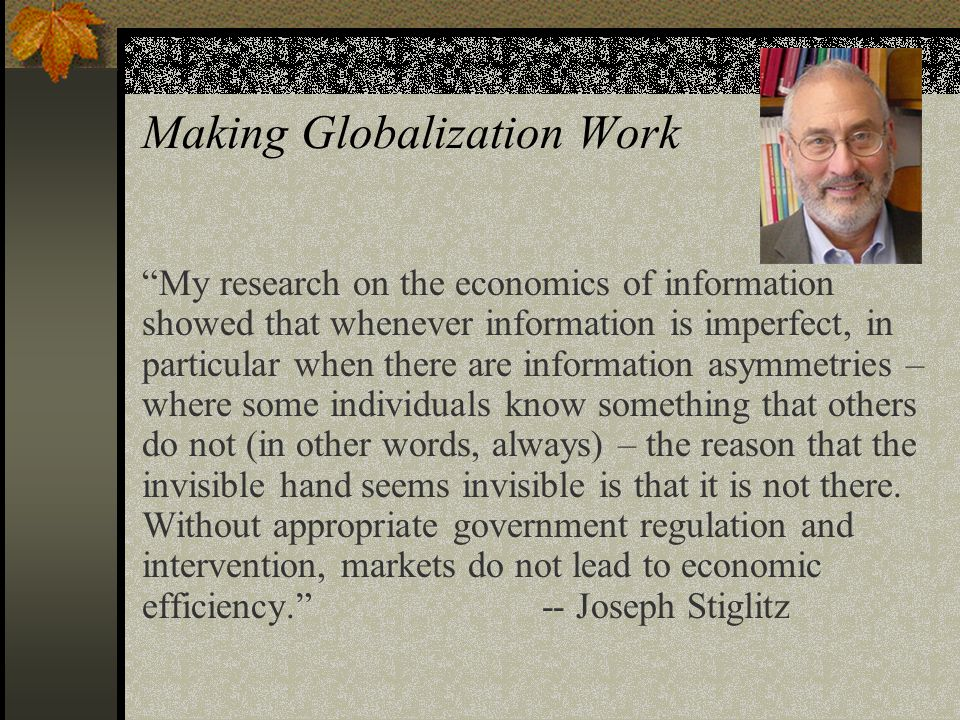 Making Globalization Work My research on the economics of information showed that whenever information is imperfect, in particular when there are information asymmetries – where some individuals know something that others do not (in other words, always) – the reason that the invisible hand seems invisible is that it is not there.