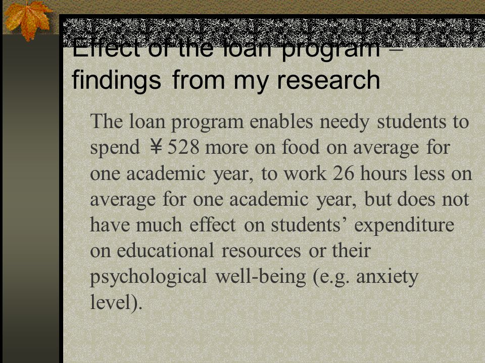 Effect of the loan program – findings from my research The loan program enables needy students to spend ¥ 528 more on food on average for one academic year, to work 26 hours less on average for one academic year, but does not have much effect on students' expenditure on educational resources or their psychological well-being (e.g.