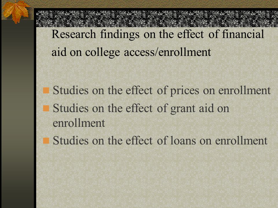 Research findings on the effect of financial aid on college access/enrollment Studies on the effect of prices on enrollment Studies on the effect of grant aid on enrollment Studies on the effect of loans on enrollment
