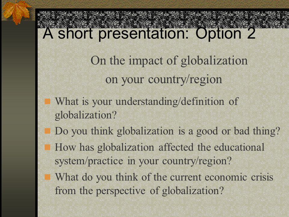 A short presentation: Option 2 On the impact of globalization on your country/region What is your understanding/definition of globalization.