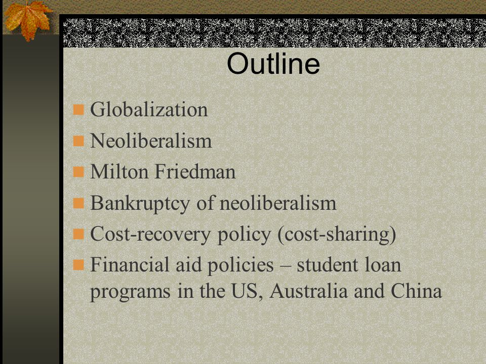 Outline Globalization Neoliberalism Milton Friedman Bankruptcy of neoliberalism Cost-recovery policy (cost-sharing) Financial aid policies – student l