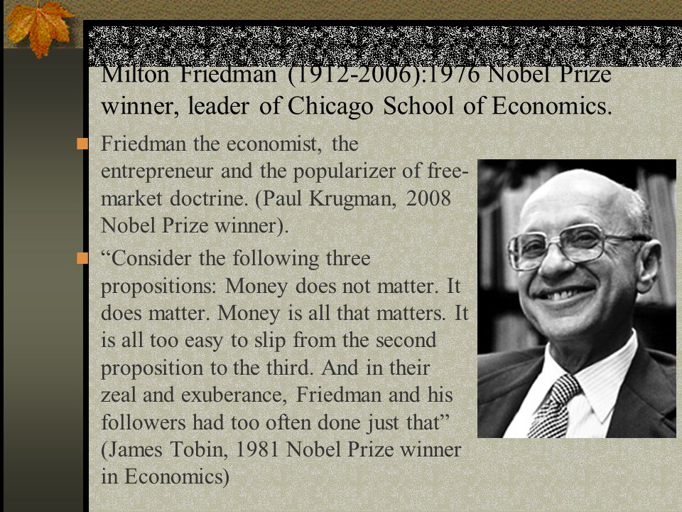 Milton Friedman (1912-2006):1976 Nobel Prize winner, leader of Chicago School of Economics.