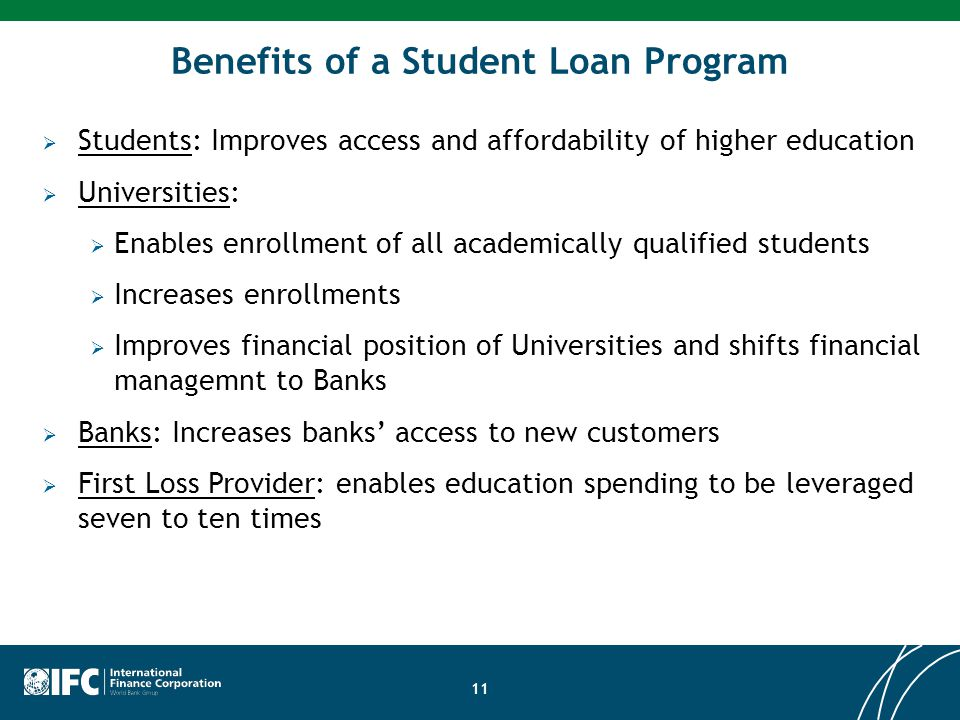 11 Benefits of a Student Loan Program  Students: Improves access and affordability of higher education  Universities:  Enables enrollment of all ac