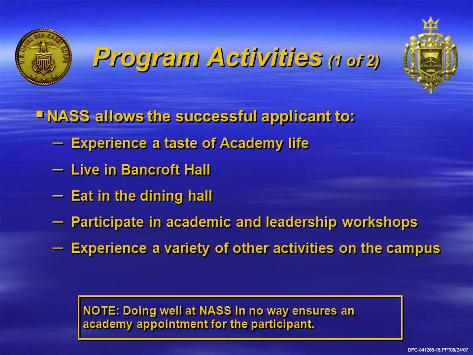 DPC-841269-15.PPT09/24/07 Program Activities (1 of 2)   NASS allows the successful applicant to: – – Experience a taste of Academy life – – Live in Bancroft Hall – – Eat in the dining hall – – Participate in academic and leadership workshops – – Experience a variety of other activities on the campus   NASS allows the successful applicant to: – – Experience a taste of Academy life – – Live in Bancroft Hall – – Eat in the dining hall – – Participate in academic and leadership workshops – – Experience a variety of other activities on the campus NOTE: Doing well at NASS in no way ensures an academy appointment for the participant.