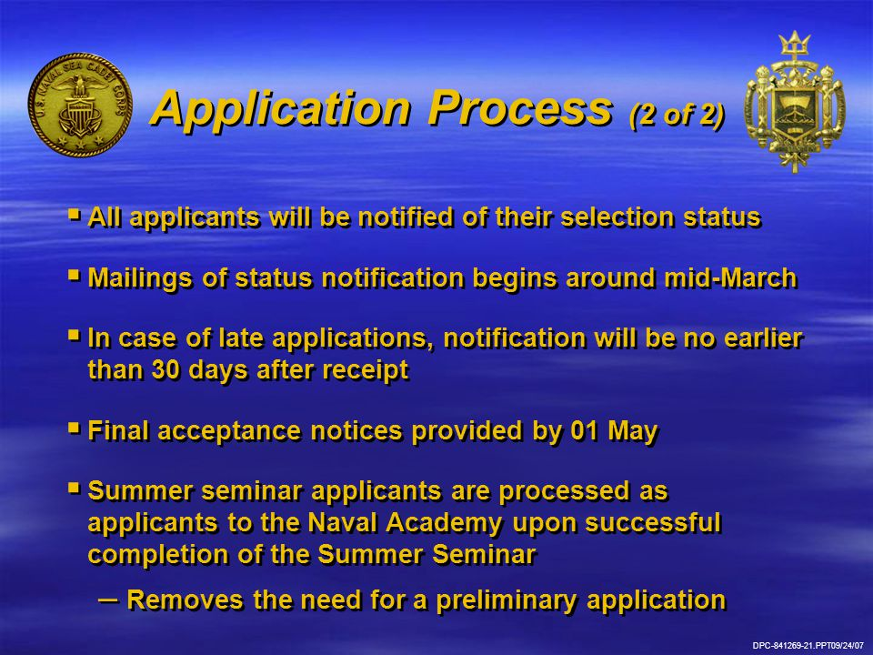 DPC-841269-21.PPT09/24/07 Application Process (2 of 2)   All applicants will be notified of their selection status   Mailings of status notification begins around mid-March   In case of late applications, notification will be no earlier than 30 days after receipt   Final acceptance notices provided by 01 May   Summer seminar applicants are processed as applicants to the Naval Academy upon successful completion of the Summer Seminar – – Removes the need for a preliminary application   All applicants will be notified of their selection status   Mailings of status notification begins around mid-March   In case of late applications, notification will be no earlier than 30 days after receipt   Final acceptance notices provided by 01 May   Summer seminar applicants are processed as applicants to the Naval Academy upon successful completion of the Summer Seminar – – Removes the need for a preliminary application