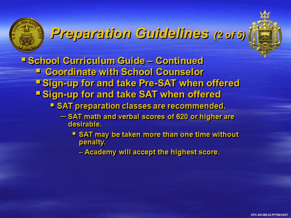 Preparation Guidelines (2 of 5)  School Curriculum Guide – Continued  Coordinate with School Counselor  Sign-up for and take Pre-SAT when offered  Sign-up for and take SAT when offered  SAT preparation classes are recommended.