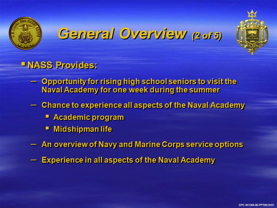 DPC-841269-06.PPT09/24/07 General Overview (2 of 5)   NASS Provides: – – Opportunity for rising high school seniors to visit the Naval Academy for one week during the summer – – Chance to experience all aspects of the Naval Academy   Academic program   Midshipman life – – An overview of Navy and Marine Corps service options – – Experience in all aspects of the Naval Academy   NASS Provides: – – Opportunity for rising high school seniors to visit the Naval Academy for one week during the summer – – Chance to experience all aspects of the Naval Academy   Academic program   Midshipman life – – An overview of Navy and Marine Corps service options – – Experience in all aspects of the Naval Academy