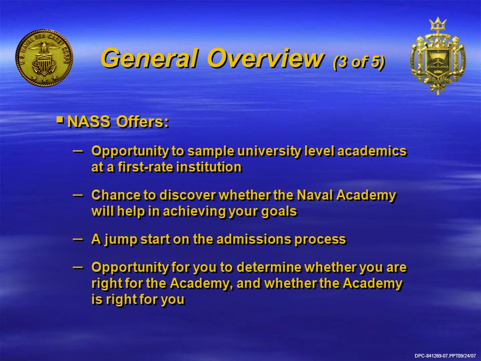 DPC-841269-07.PPT09/24/07 General Overview (3 of 5)   NASS Offers: – – Opportunity to sample university level academics at a first-rate institution – – Chance to discover whether the Naval Academy will help in achieving your goals – – A jump start on the admissions process – – Opportunity for you to determine whether you are right for the Academy, and whether the Academy is right for you   NASS Offers: – – Opportunity to sample university level academics at a first-rate institution – – Chance to discover whether the Naval Academy will help in achieving your goals – – A jump start on the admissions process – – Opportunity for you to determine whether you are right for the Academy, and whether the Academy is right for you