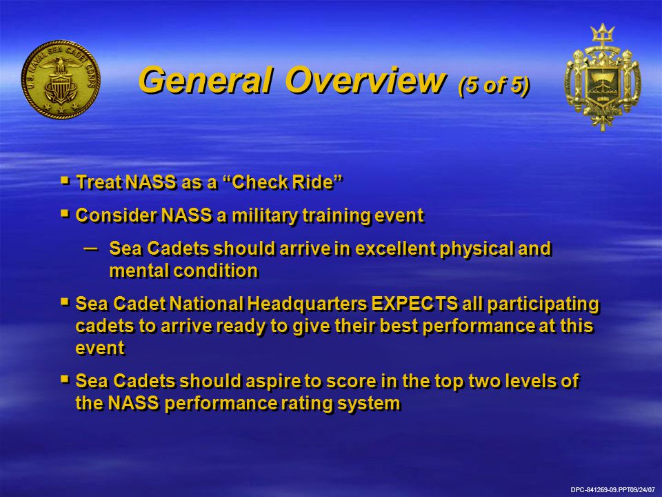 DPC-841269-20.PPT09/24/07 Application Process (1 of 2)   Application process is open – – Path to application link will be provided by Sea Cadet National Headquarters   Deadline for NASS applications is 01 April   Selection dependent on: – – Overall qualification of applicant – – Academy's need to meet complete geographic representation   Application process is open – – Path to application link will be provided by Sea Cadet National Headquarters   Deadline for NASS applications is 01 April   Selection dependent on: – – Overall qualification of applicant – – Academy's need to meet complete geographic representation
