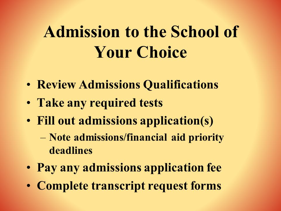 Admission to the School of Your Choice Review Admissions Qualifications Take any required tests Fill out admissions application(s) –Note admissions/financial aid priority deadlines Pay any admissions application fee Complete transcript request forms