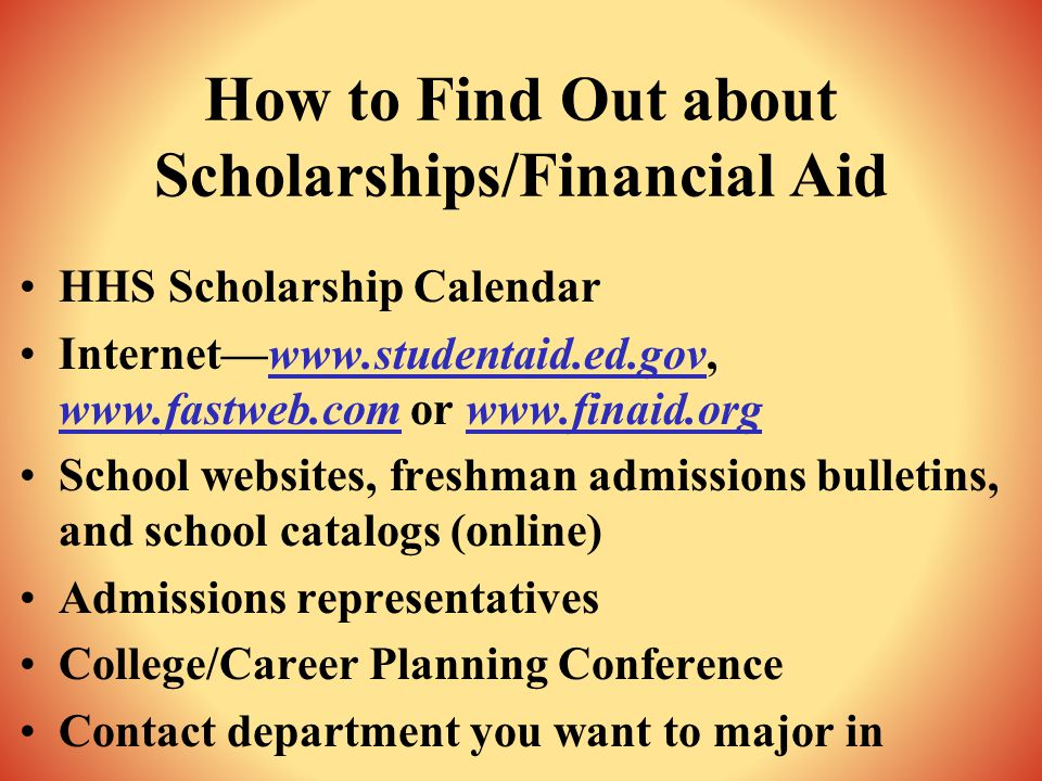 How to Find Out about Scholarships/Financial Aid HHS Scholarship Calendar Internet—www.studentaid.ed.gov, www.fastweb.com or www.finaid.org School websites, freshman admissions bulletins, and school catalogs (online) Admissions representatives College/Career Planning Conference Contact department you want to major in