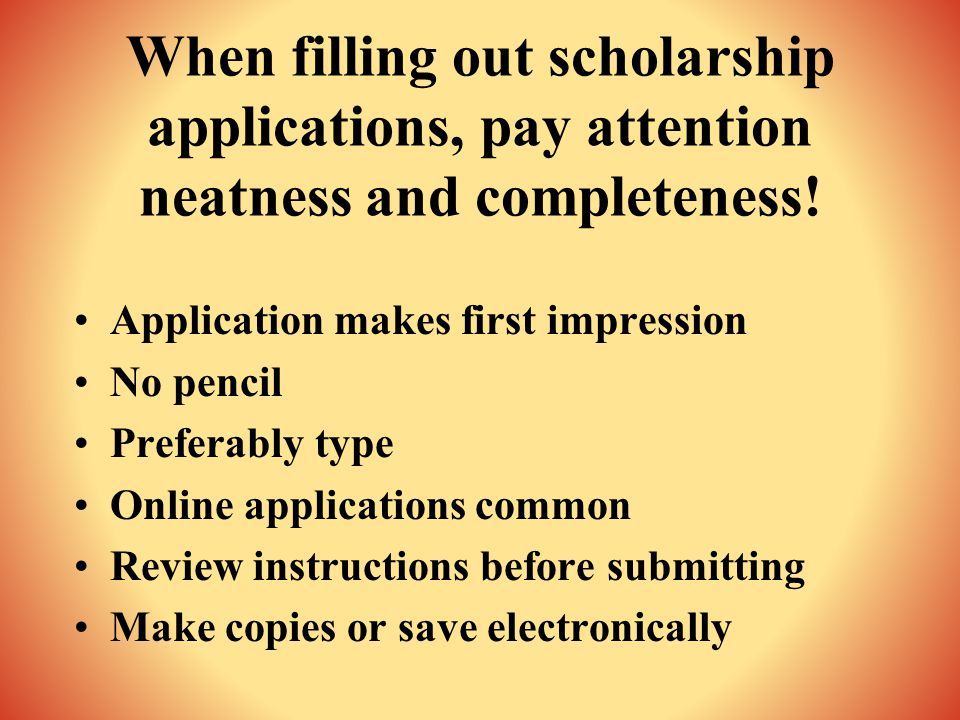 When filling out scholarship applications, pay attention neatness and completeness.
