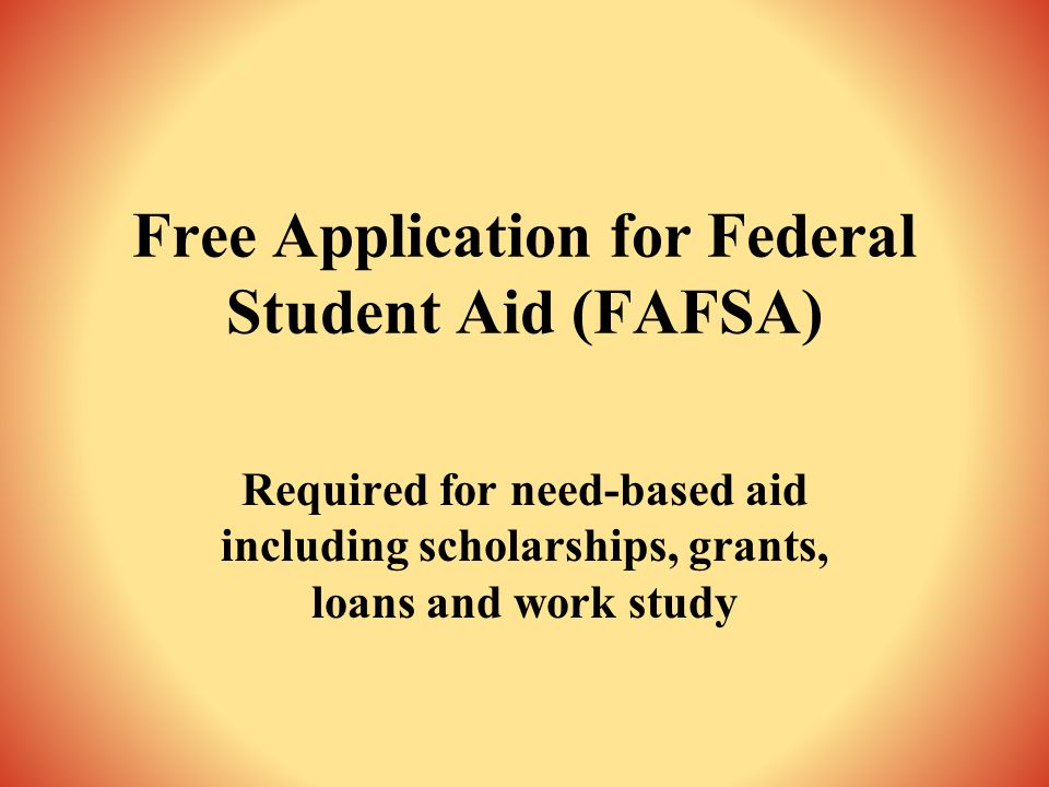 Free Application for Federal Student Aid (FAFSA) Required for need-based aid including scholarships, grants, loans and work study