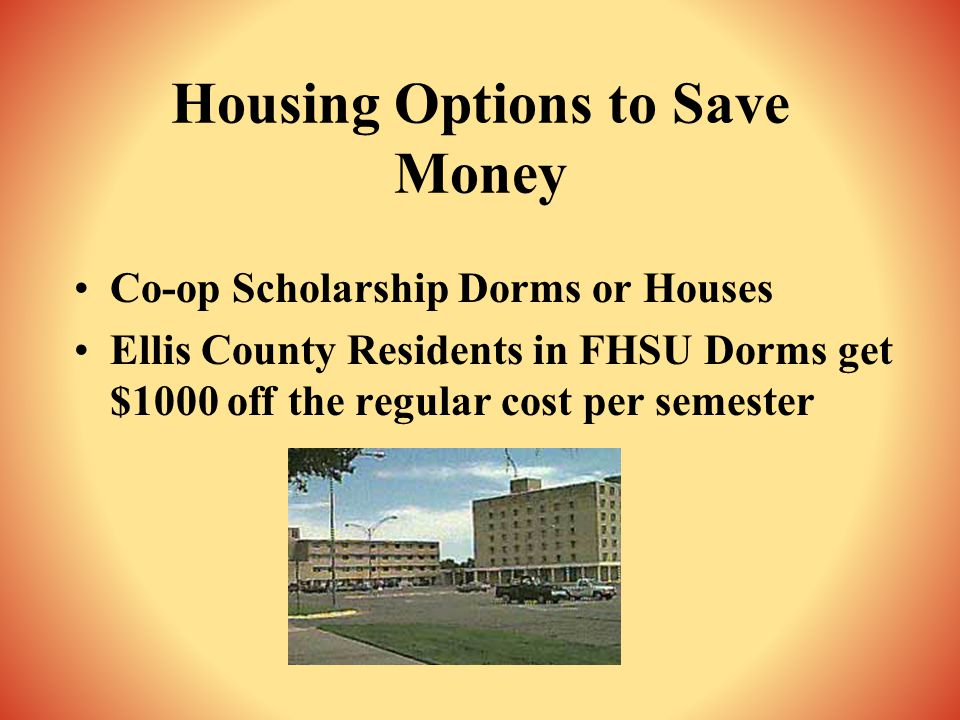 Housing Options to Save Money Co-op Scholarship Dorms or Houses Ellis County Residents in FHSU Dorms get $1000 off the regular cost per semester