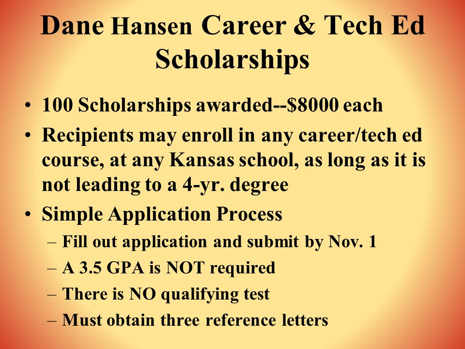 Dane Hansen Career & Tech Ed Scholarships 100 Scholarships awarded--$8000 each Recipients may enroll in any career/tech ed course, at any Kansas school, as long as it is not leading to a 4-yr.
