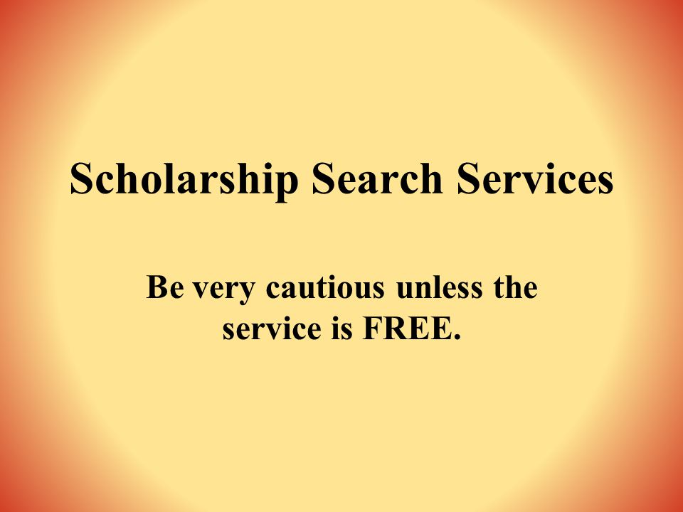 Scholarship Search Services Be very cautious unless the service is FREE.