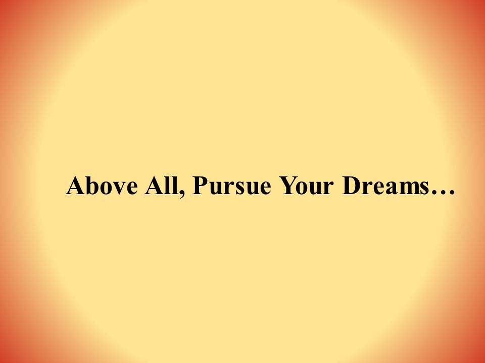 Above All, Pursue Your Dreams…