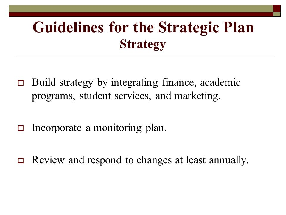 Guidelines for the Strategic Plan Strategy  Build strategy by integrating finance, academic programs, student services, and marketing.