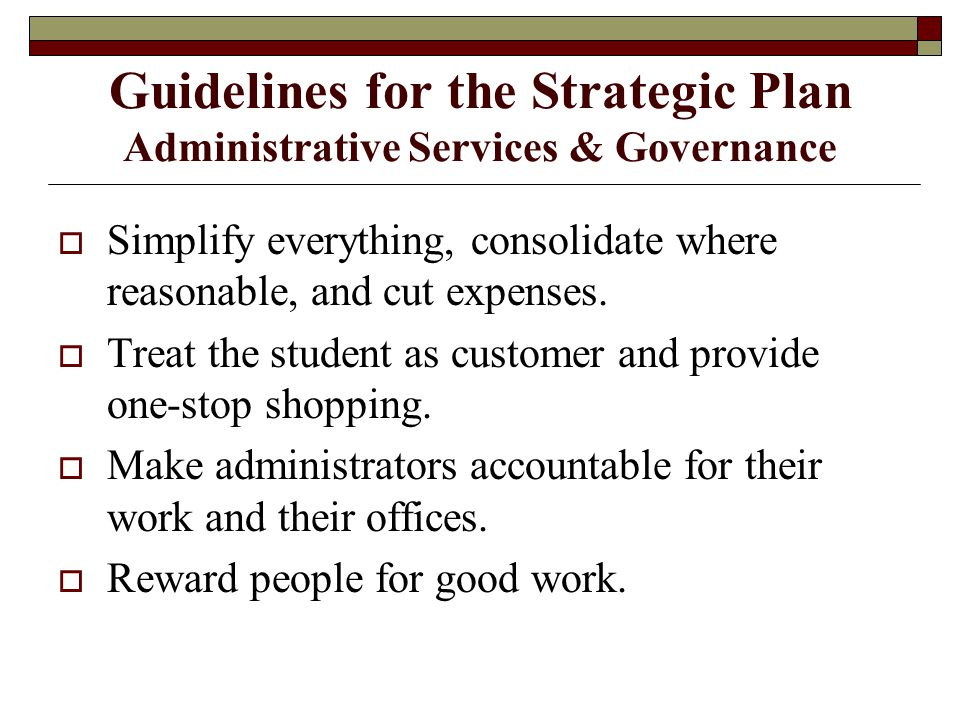 Guidelines for the Strategic Plan Administrative Services & Governance  Simplify everything, consolidate where reasonable, and cut expenses.