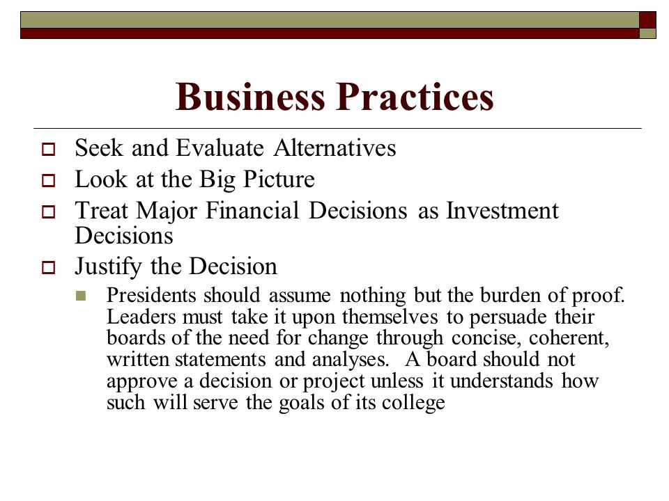 Business Practices  Seek and Evaluate Alternatives  Look at the Big Picture  Treat Major Financial Decisions as Investment Decisions  Justify the Decision Presidents should assume nothing but the burden of proof.