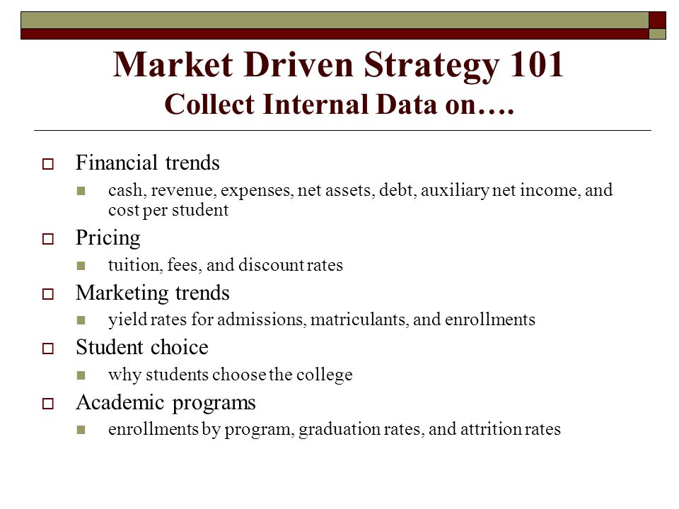 Market Driven Strategy 101 Collect Internal Data on….  Financial trends cash, revenue, expenses, net assets, debt, auxiliary net income, and cost per