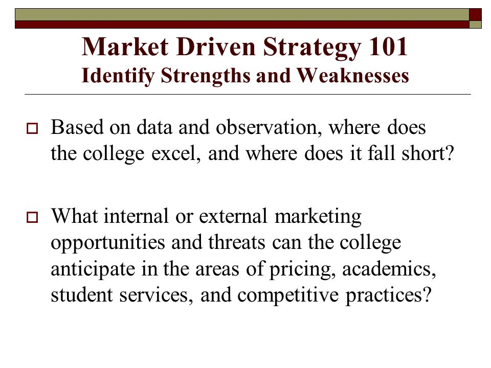 Market Driven Strategy 101 Identify Strengths and Weaknesses  Based on data and observation, where does the college excel, and where does it fall short.