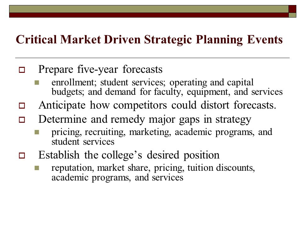 Critical Market Driven Strategic Planning Events  Prepare five-year forecasts enrollment; student services; operating and capital budgets; and demand for faculty, equipment, and services  Anticipate how competitors could distort forecasts.