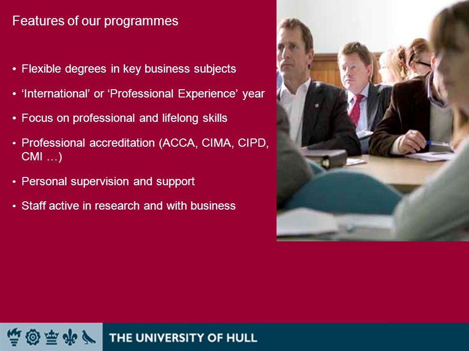 Features of our programmes Flexible degrees in key business subjects 'International' or 'Professional Experience' year Focus on professional and lifelong skills Professional accreditation (ACCA, CIMA, CIPD, CMI …) Personal supervision and support Staff active in research and with business