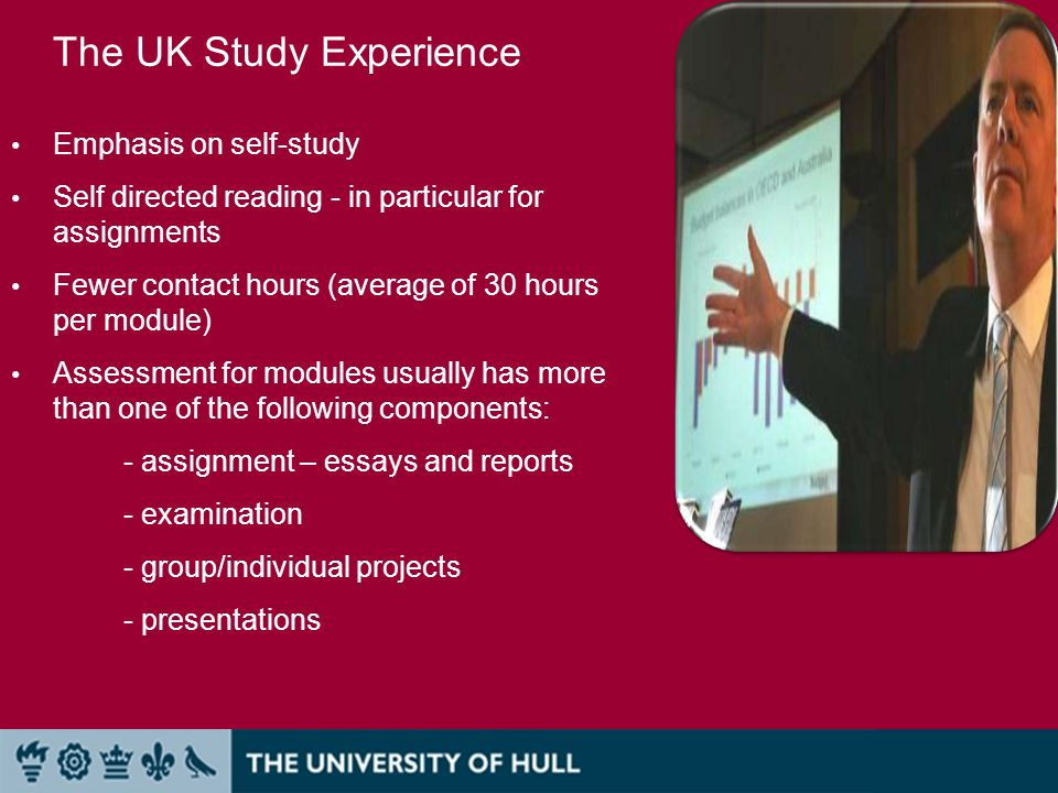 The UK Study Experience Emphasis on self-study Self directed reading - in particular for assignments Fewer contact hours (average of 30 hours per module) Assessment for modules usually has more than one of the following components: - assignment – essays and reports - examination - group/individual projects - presentations
