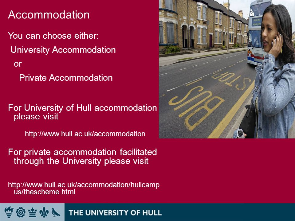 Accommodation You can choose either: University Accommodation or Private Accommodation For University of Hull accommodation please visit http://www.hull.ac.uk/accommodation For private accommodation facilitated through the University please visit http://www.hull.ac.uk/accommodation/hullcamp us/thescheme.html