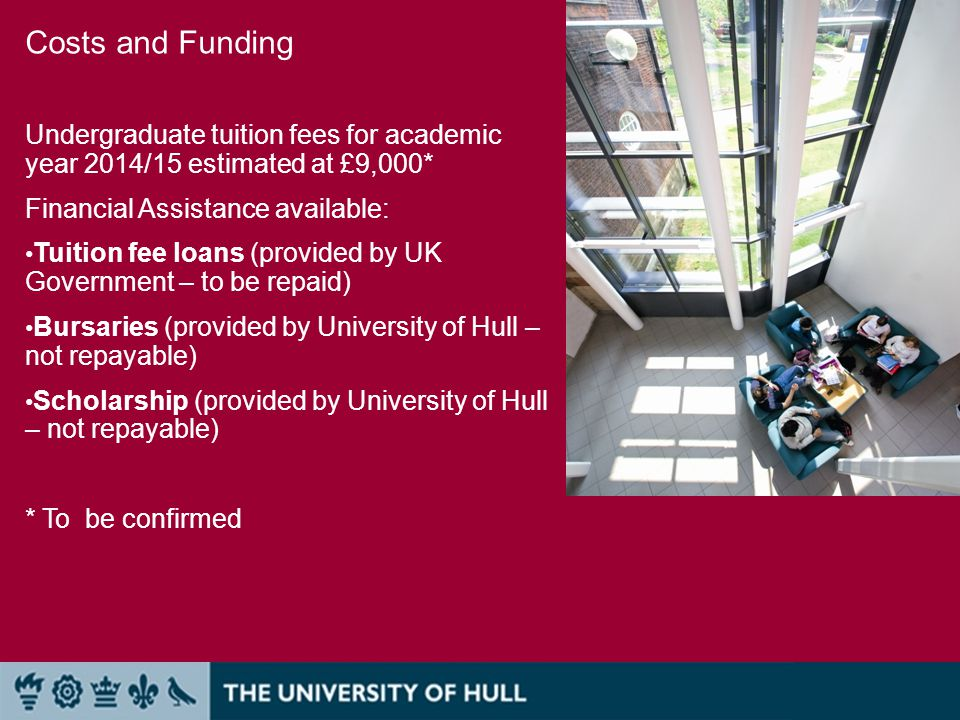 Costs and Funding Undergraduate tuition fees for academic year 2014/15 estimated at £9,000* Financial Assistance available: Tuition fee loans (provided by UK Government – to be repaid) Bursaries (provided by University of Hull – not repayable) Scholarship (provided by University of Hull – not repayable) * To be confirmed