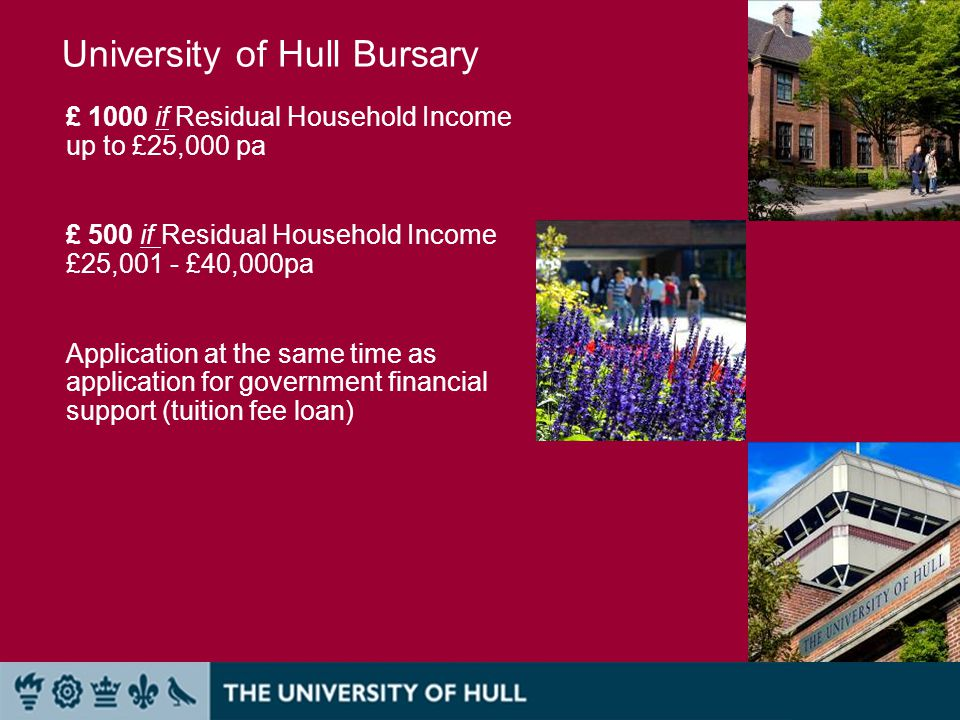 £ 1000 if Residual Household Income up to £25,000 pa £ 500 if Residual Household Income £25,001 - £40,000pa Application at the same time as application for government financial support (tuition fee loan) University of Hull Bursary