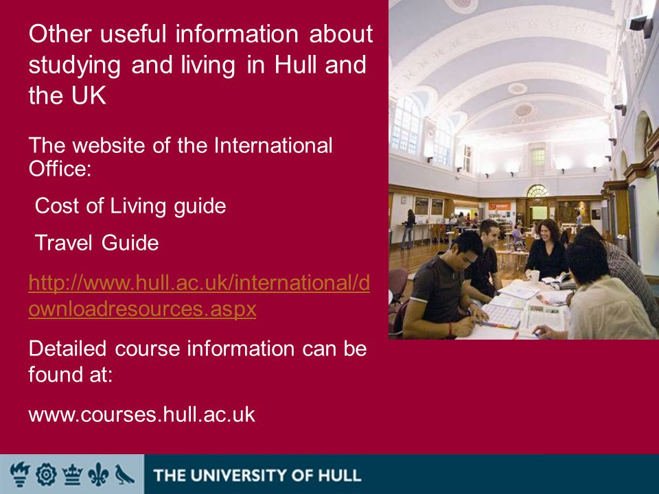 Other useful information about studying and living in Hull and the UK The website of the International Office: Cost of Living guide Travel Guide http://www.hull.ac.uk/international/d ownloadresources.aspx Detailed course information can be found at: www.courses.hull.ac.uk