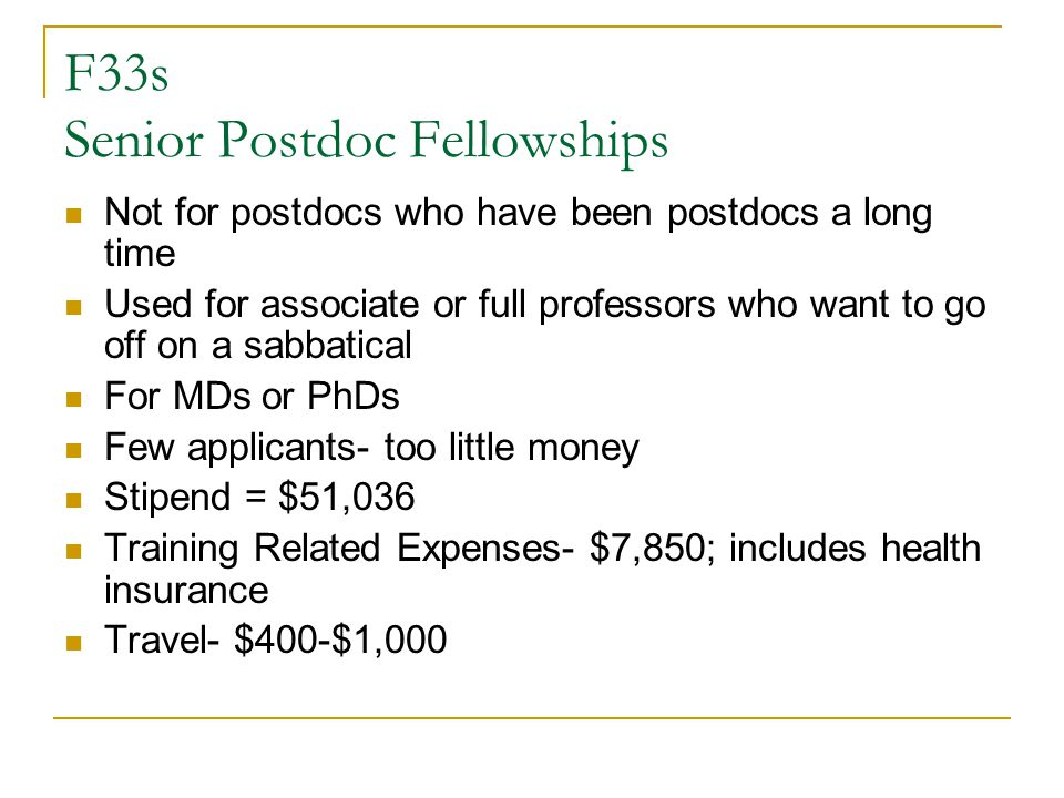F33s Senior Postdoc Fellowships Not for postdocs who have been postdocs a long time Used for associate or full professors who want to go off on a sabbatical For MDs or PhDs Few applicants- too little money Stipend = $51,036 Training Related Expenses- $7,850; includes health insurance Travel- $400-$1,000