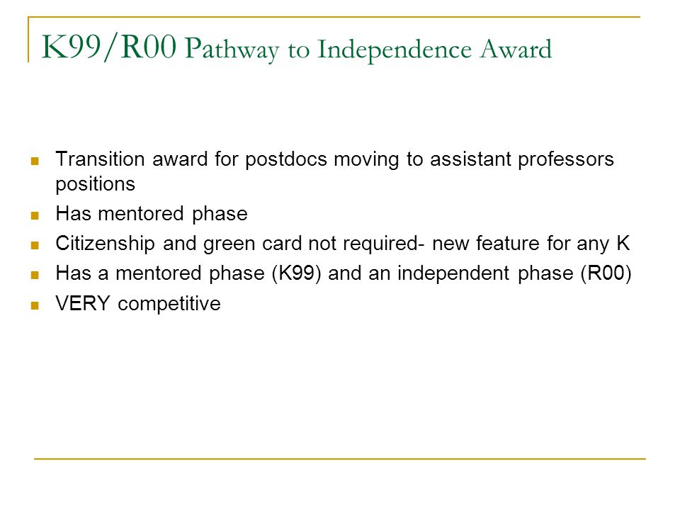 K99/R00 Pa thway to Independence Award Transition award for postdocs moving to assistant professors positions Has mentored phase Citizenship and green card not required- new feature for any K Has a mentored phase (K99) and an independent phase (R00) VERY competitive