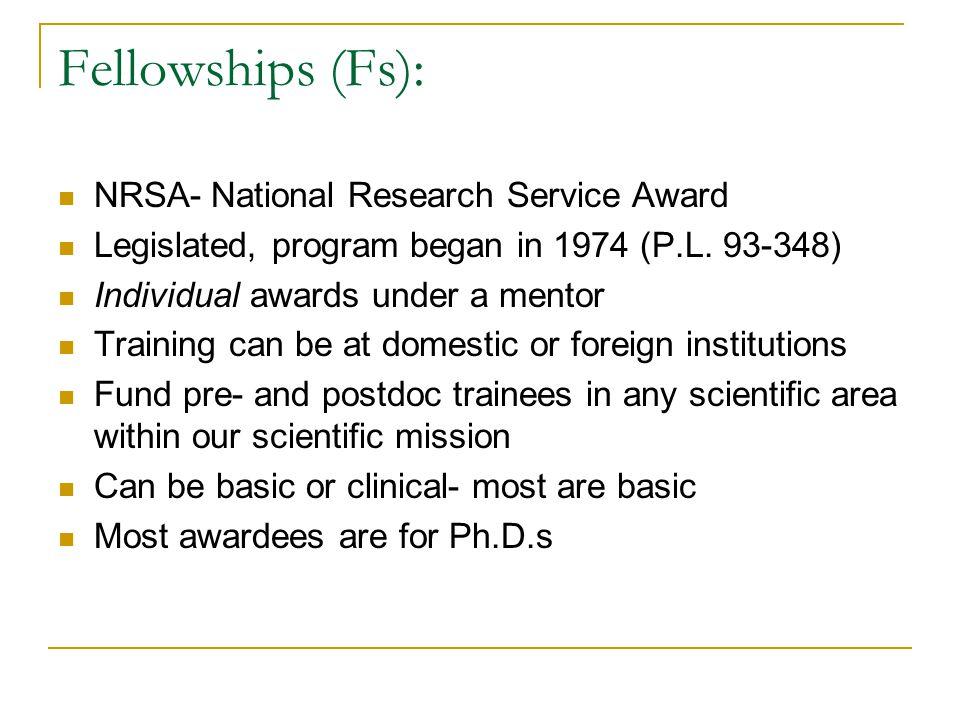Fellowships (Fs): NRSA- National Research Service Award Legislated, program began in 1974 (P.L.