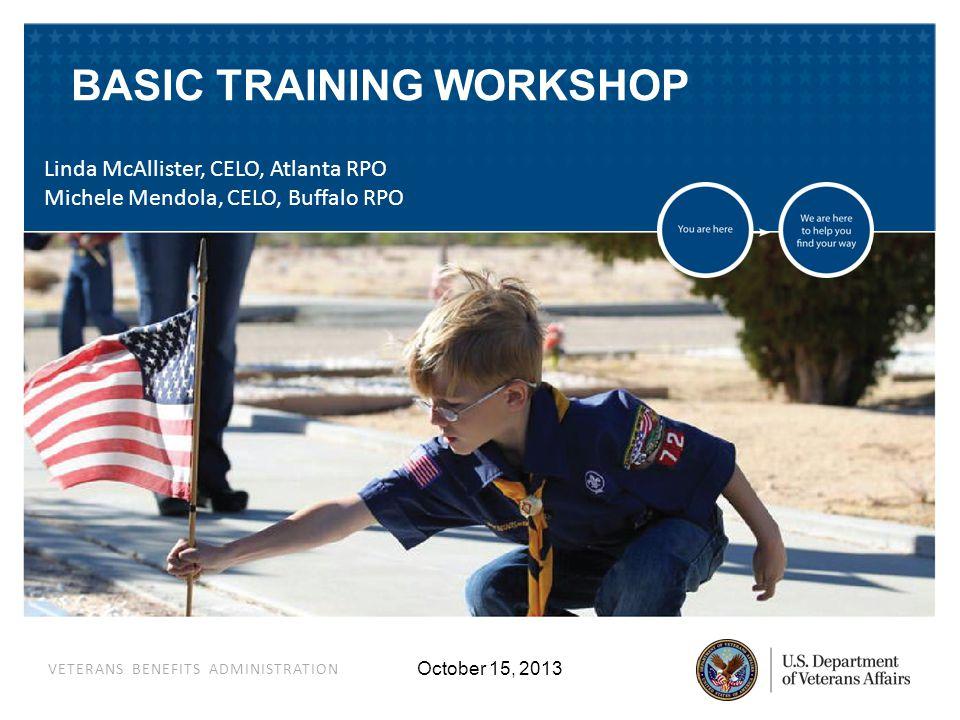 VETERANS BENEFITS ADMINISTRATION October 15, 2013 BASIC TRAINING WORKSHOP Linda McAllister, CELO, Atlanta RPO Michele Mendola, CELO, Buffalo RPO