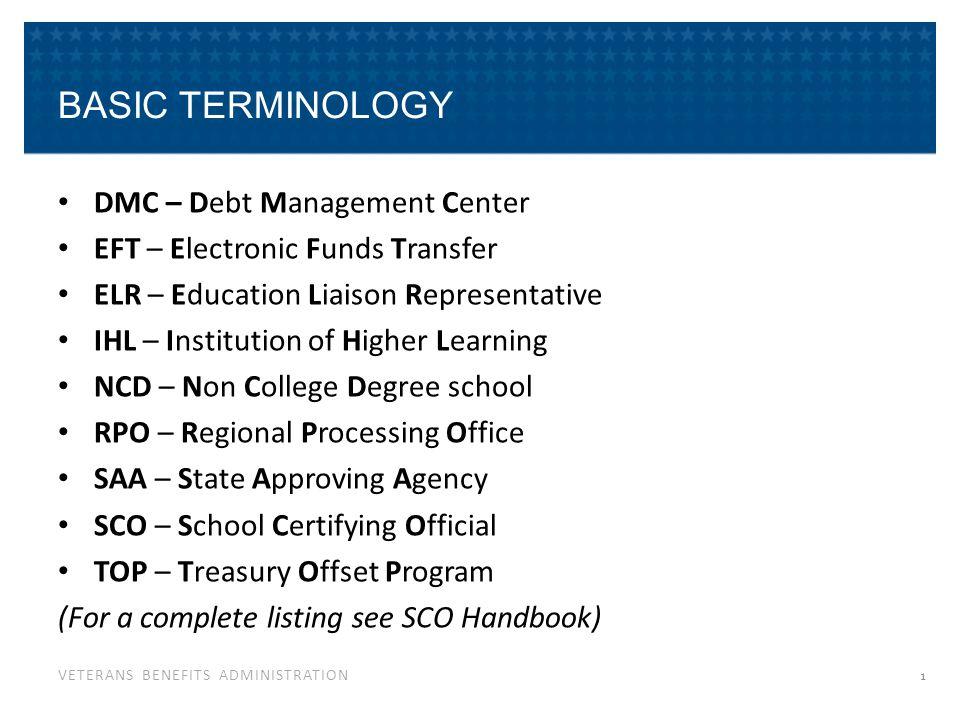 VETERANS BENEFITS ADMINISTRATION BASIC TERMINOLOGY DMC – Debt Management Center EFT – Electronic Funds Transfer ELR – Education Liaison Representative
