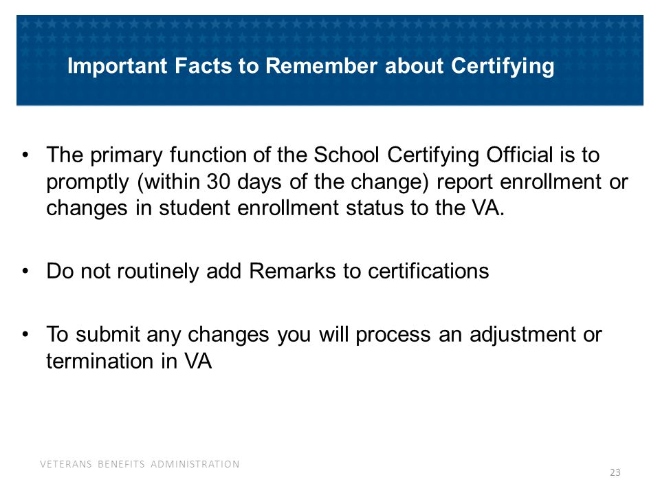 VETERANS BENEFITS ADMINISTRATION 23 Important Facts to Remember about Certifying The primary function of the School Certifying Official is to promptly
