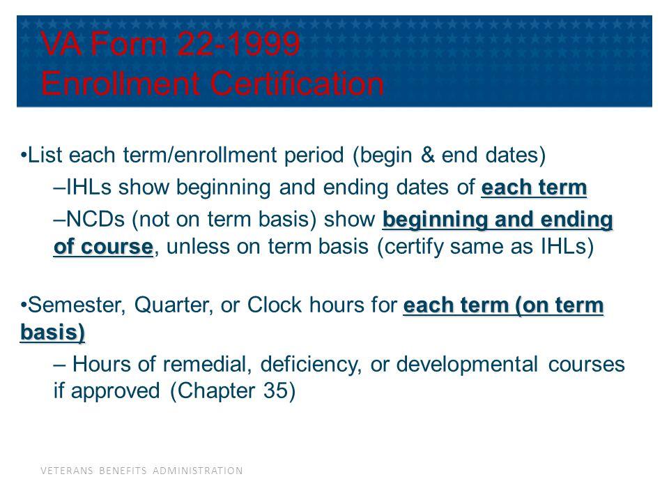 VETERANS BENEFITS ADMINISTRATION VA Form 22-1999 Enrollment Certification List each term/enrollment period (begin & end dates) each term –IHLs show be
