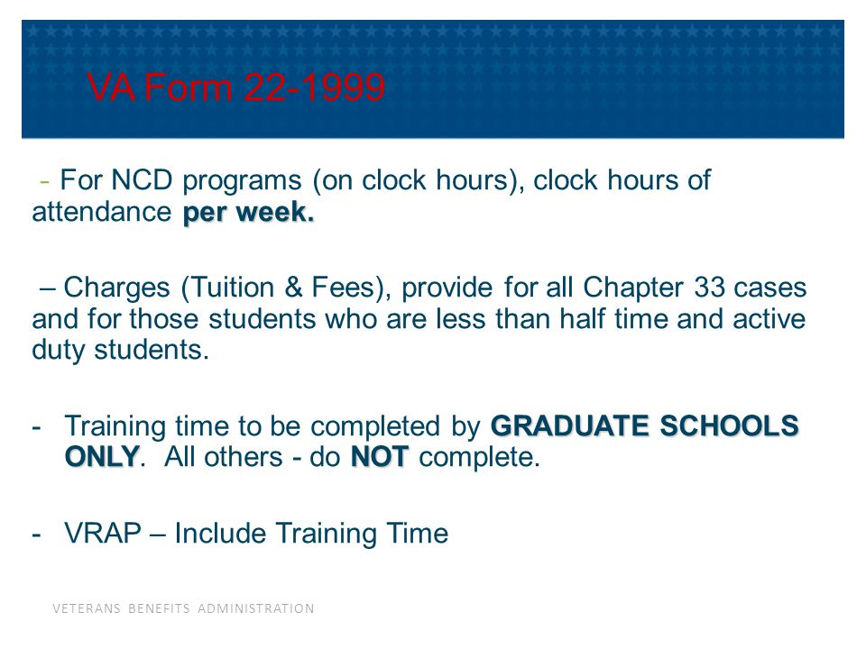 VETERANS BENEFITS ADMINISTRATION VA Form 22-1999 per week. - For NCD programs (on clock hours), clock hours of attendance per week. – Charges (Tuition