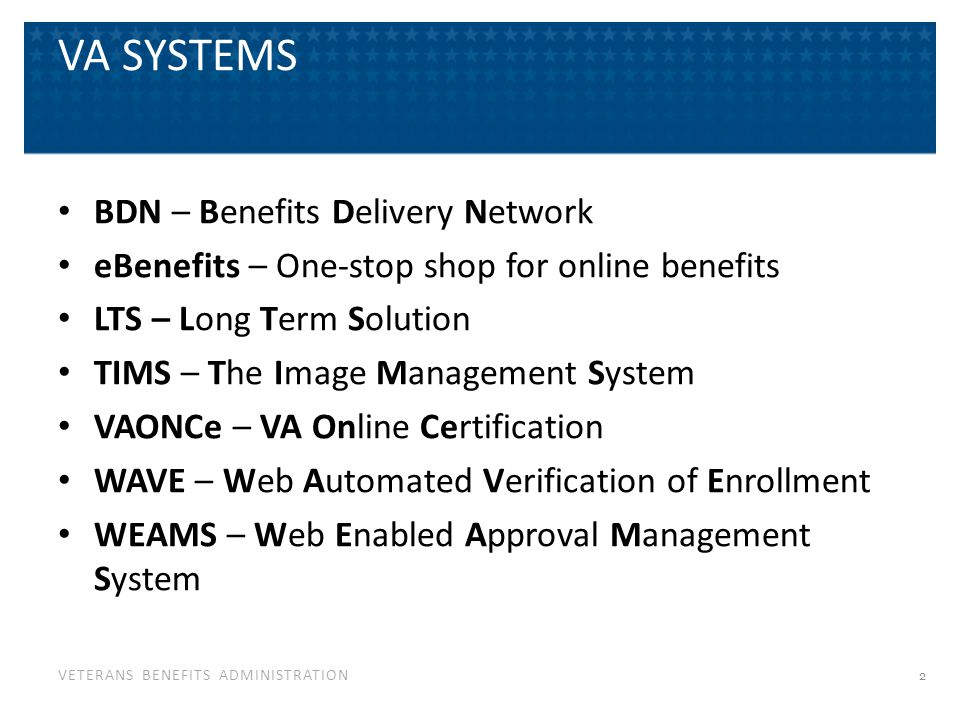 VETERANS BENEFITS ADMINISTRATION VA SYSTEMS BDN – Benefits Delivery Network eBenefits – One-stop shop for online benefits LTS – Long Term Solution TIM