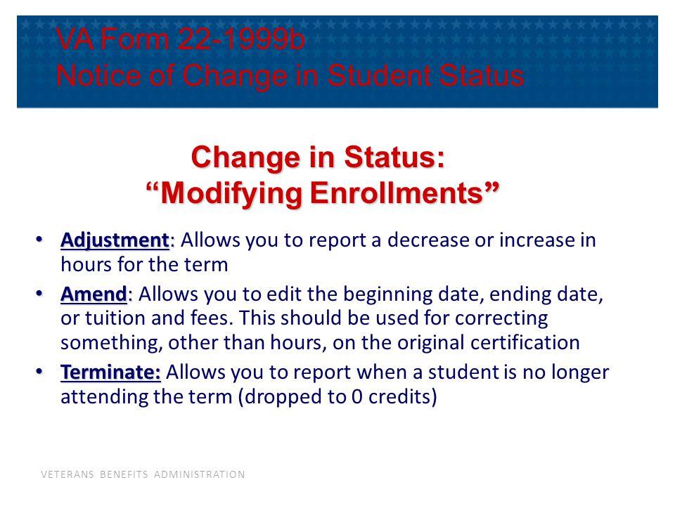 "VETERANS BENEFITS ADMINISTRATION VA Form 22-1999b Notice of Change in Student Status Change in Status: ""Modifying Enrollments "" ""Modifying Enrollments"