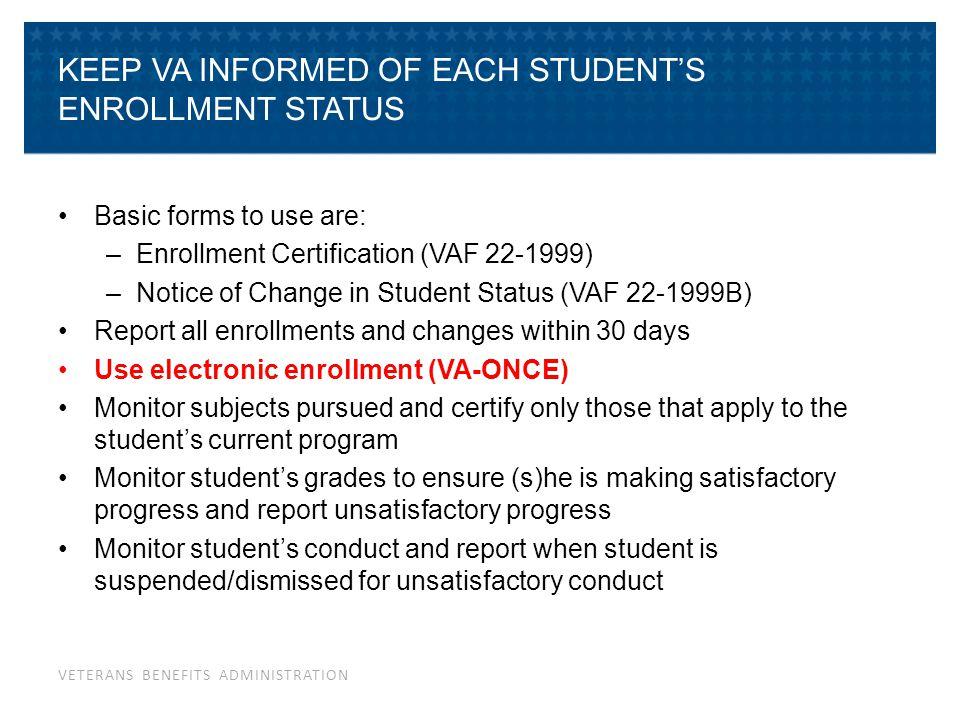VETERANS BENEFITS ADMINISTRATION KEEP VA INFORMED OF EACH STUDENT'S ENROLLMENT STATUS Basic forms to use are: –Enrollment Certification (VAF 22-1999)