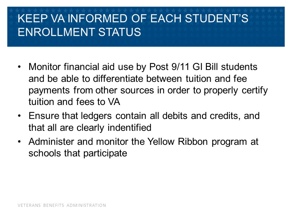 VETERANS BENEFITS ADMINISTRATION KEEP VA INFORMED OF EACH STUDENT'S ENROLLMENT STATUS Monitor financial aid use by Post 9/11 GI Bill students and be a